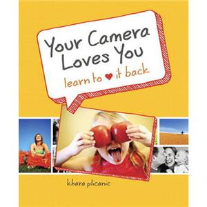 Peachpit Press: Your Camera Loves You: Learn to Love It Back, By Khara Plicanic: Picture 1 regular
