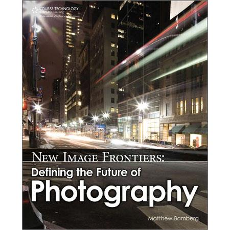 Cengage Learning New Image Frontiers: Defining the Future of Photography, 1st Edition, 304 Pages Softcover Book by Matthew Bamberg
